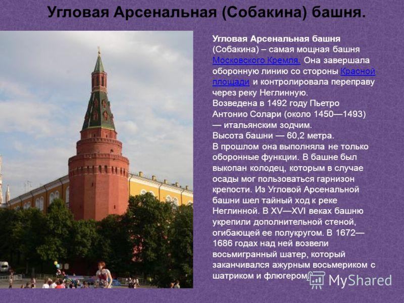 Угловая Арсенальная башня (Собакина) – самая мощная башня Московского Кремля. Она завершала оборонную линию со стороны Красной площади и контролировала переправу через реку Неглинную. Московского Кремля.Красной площади Возведена в 1492 году Пьетро Ан