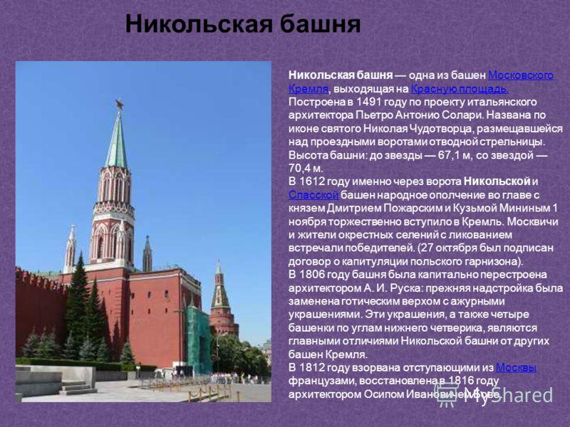 Никольская башня одна из башен Московского Кремля, выходящая на Красную площадь.Московского КремляКрасную площадь. Построена в 1491 году по проекту итальянского архитектора Пьетро Антонио Солари. Названа по иконе святого Николая Чудотворца, размещавш