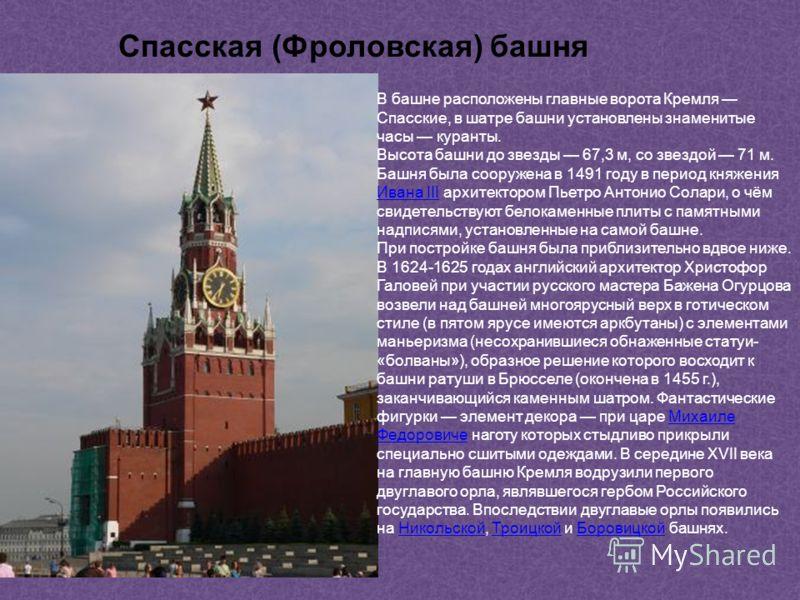 В башне расположены главные ворота Кремля Спасские, в шатре башни установлены знаменитые часы куранты. Высота башни до звезды 67,3 м, со звездой 71 м. Башня была сооружена в 1491 году в период княжения Ивана III архитектором Пьетро Антонио Солари, о