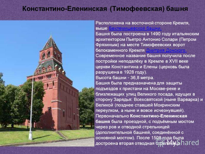 Расположена на восточной стороне Кремля, выше Беклемишевской башни.Беклемишевской башни. Башня была построена в 1490 году итальянским архитектором Пьетро Антонио Солари (Петром Фрязиным) на месте Тимофеевских ворот белокаменного Кремля Дмитрия Донско