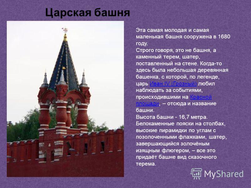 Эта самая молодая и самая маленькая башня сооружена в 1680 году. Строго говоря, это не башня, а каменный терем, шатер, поставленный на стене. Когда-то здесь была небольшая деревянная башенка, с которой, по легенде, царь Иван IV (Грозный) любил наблюд