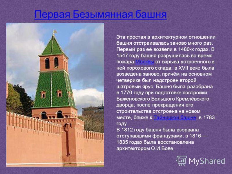 Первая Безымянная башня Эта простая в архитектурном отношении башня отстраивалась заново много раз. Первый раз её возвели в 1480-х годах. В 1547 году башня разрушилась во время пожара Москвы от взрыва устроенного в ней порохового склада; в XVII веке