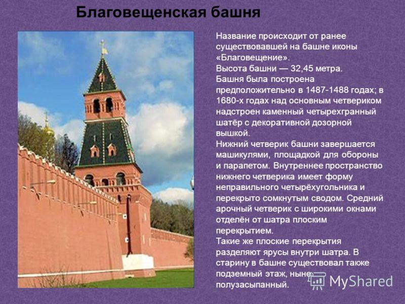 Благовещенская башня Название происходит от ранее существовавшей на башне иконы «Благовещение». Высота башни 32,45 метра. Башня была построена предположительно в 1487-1488 годах; в 1680-х годах над основным четвериком надстроен каменный четырехгранны