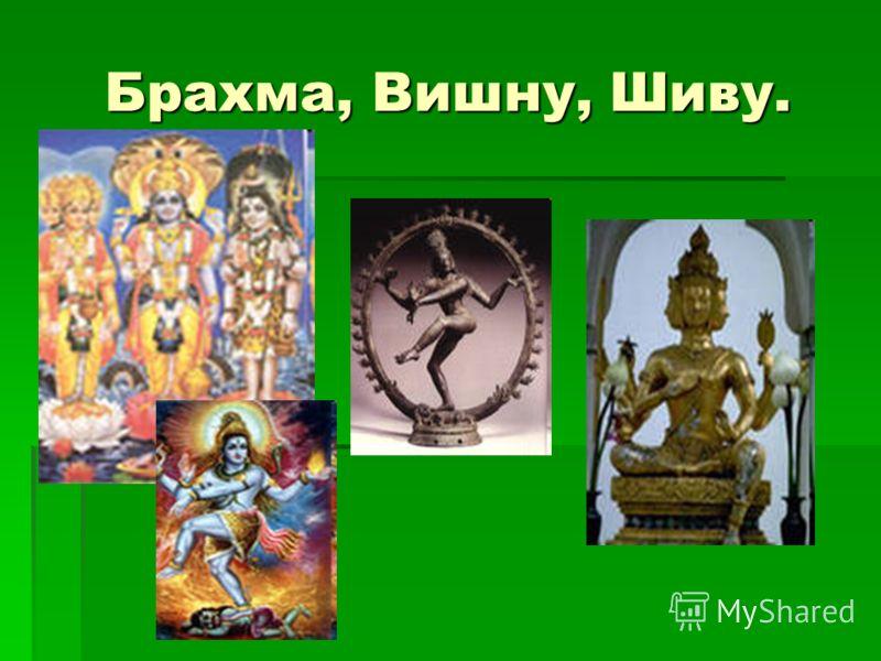 Брахма, Вишну, Шиву.
