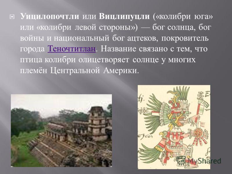 Уицилопочтли или Вицлипуцли (« колибри юга » или « колибри левой стороны ») бог солнца, бог войны и национальный бог ацтеков, покровитель города Теночтитлан. Название связано с тем, что птица колибри олицетворяет солнце у многих племён Центральной Ам