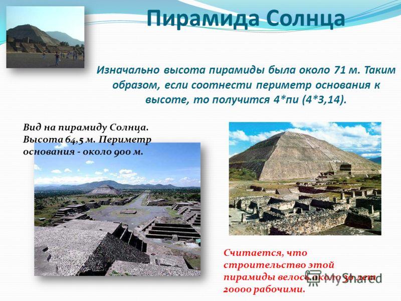 Пирамида Солнца Изначально высота пирамиды была около 71 м. Таким образом, если соотнести периметр основания к высоте, то получится 4*пи (4*3,14). Вид на пирамиду Солнца. Высота 64,5 м. Периметр основания - около 900 м. Считается, что строительство э