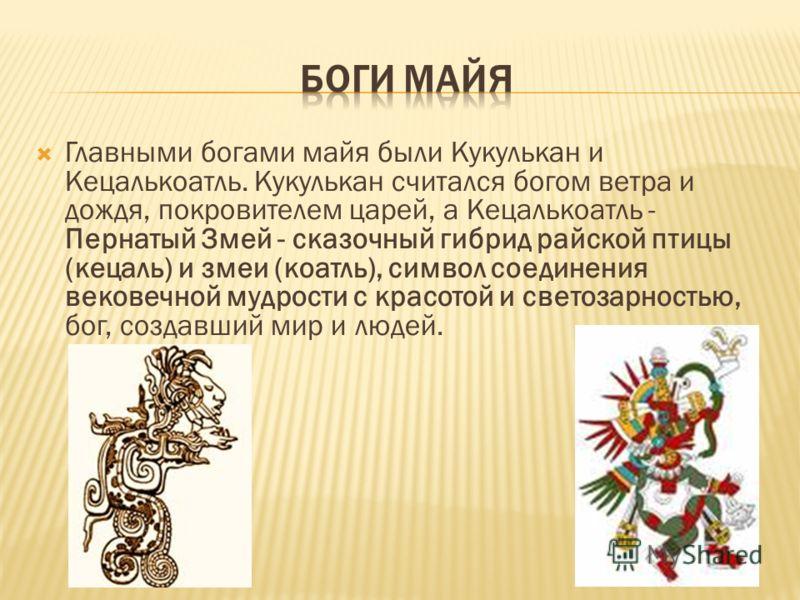 Главными богами майя были Кукулькан и Кецалькоатль. Кукулькан считался богом ветра и дождя, покровителем царей, а Кецалькоатль - Пернатый Змей - сказочный гибрид райской птицы (кецаль) и змеи (коатль), символ соединения вековечной мудрости с красотой