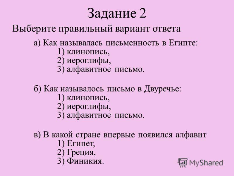 Задание 2 Выберите правильный вариант ответа а) Как называлась письменность в Египте: 1) клинопись, 2) иероглифы, 3) алфавитное письмо. б) Как называлось письмо в Двуречье: 1) клинопись, 2) иероглифы, 3) алфавитное письмо. в) В какой стране впервые п