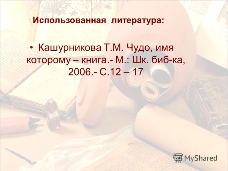 Кашурникова Т.М. Чудо, имя которому – книга.- М.: Шк. биб-ка, 2006.- С.12 – 17 Использованная литература: