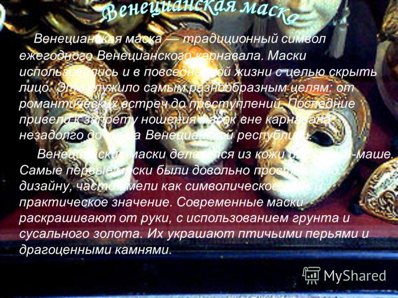Венецианская маска традиционный символ ежегодного Венецианского карнавала. Маски использовались и в повседневной жизни с целью скрыть лицо. Это служило самым разнообразным целям: от романтических встреч до преступлений. Последние привели к запрету но
