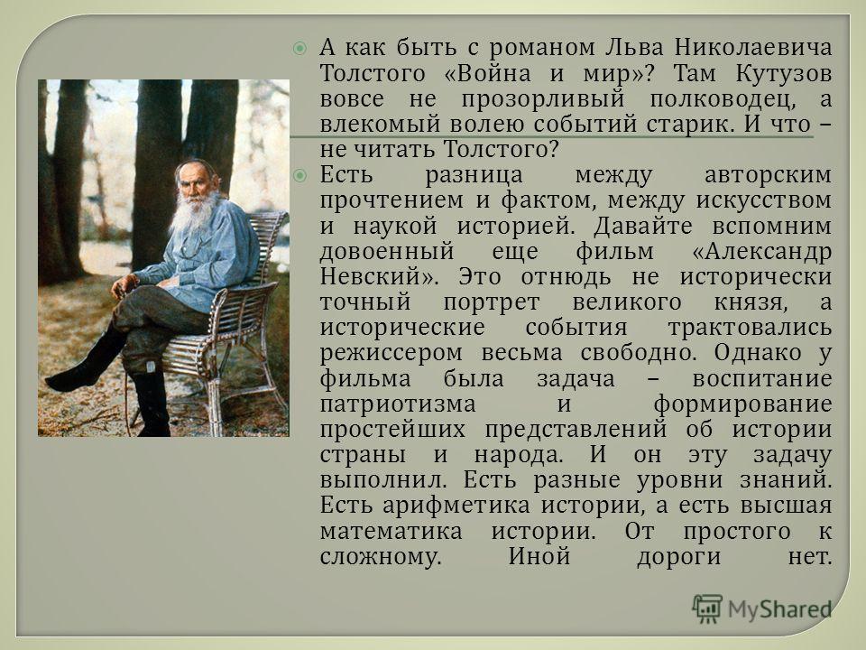 А как быть с романом Льва Николаевича Толстого « Война и мир »? Там Кутузов вовсе не прозорливый полководец, а влекомый волею событий старик. И что – не читать Толстого ? Есть разница между авторским прочтением и фактом, между искусством и наукой ист