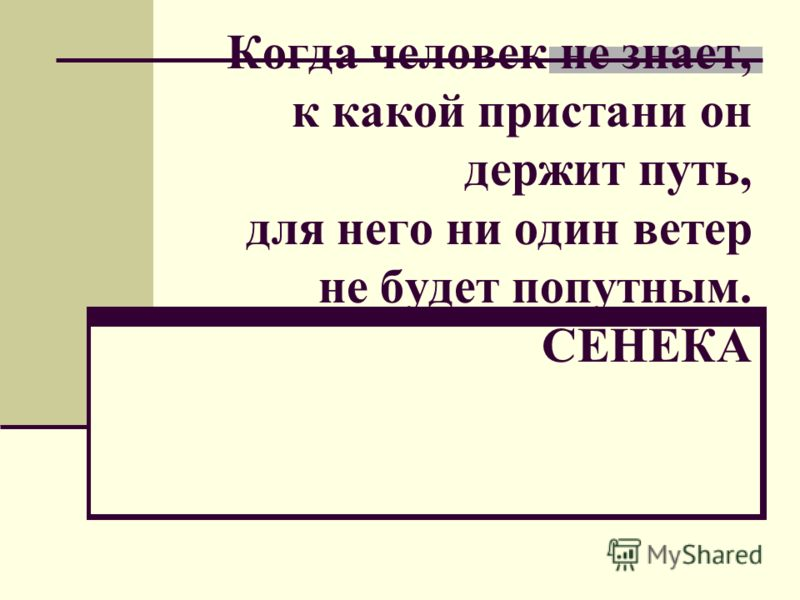 Когда человек не знает, к какой пристани он держит путь, для него ни один ветер не будет попутным. СЕНЕКА