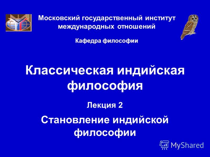 Московский государственный институт международных отношений Кафедра философии Классическая индийская философия Лекция 2 Становление индийской философии