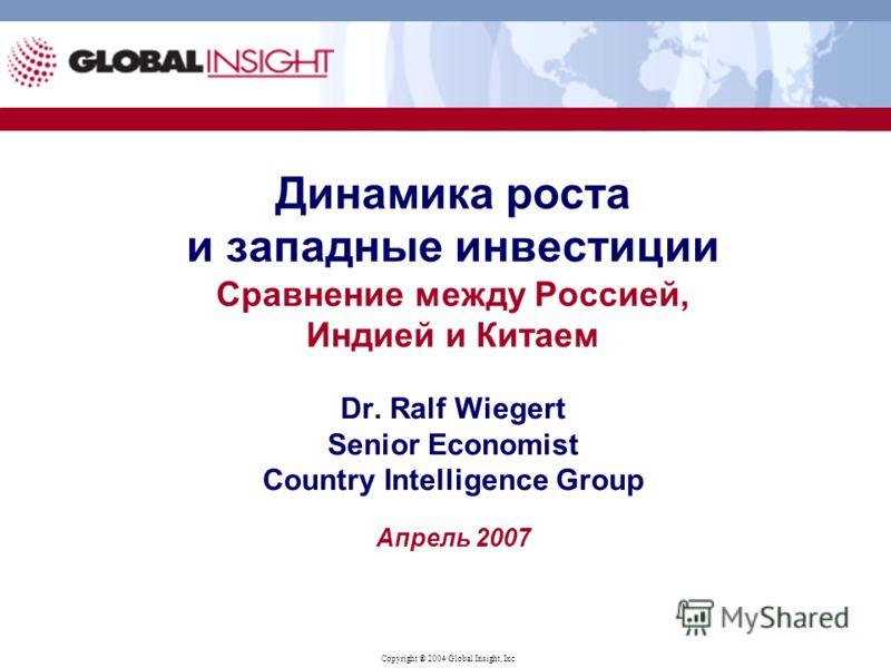 Copyright ® 2004 Global Insight, Inc. Динамика роста и западные инвестиции Сравнение между Россией, Индией и Китаем Dr. Ralf Wiegert Senior Economist Country Intelligence Group Апрель 2007