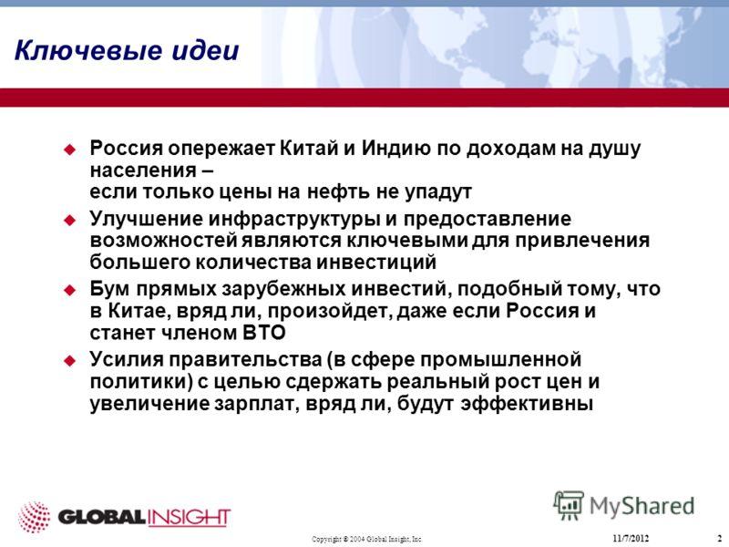 Copyright ® 2004 Global Insight, Inc. 11/7/20122 Ключевые идеи Россия опережает Китай и Индию по доходам на душу населения – если только цены на нефть не упадут Улучшение инфраструктуры и предоставление возможностей являются ключевыми для привлечения