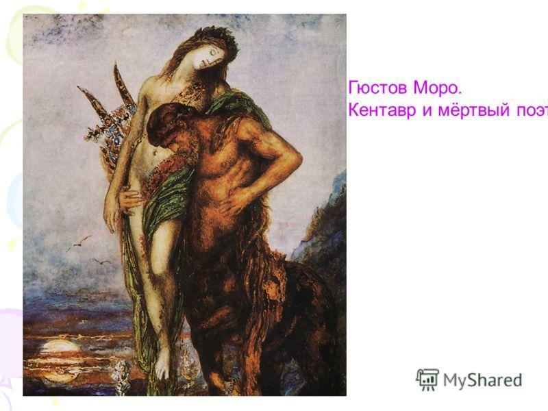 Гюстов Моро. Кентавр и мёртвый поэт.
