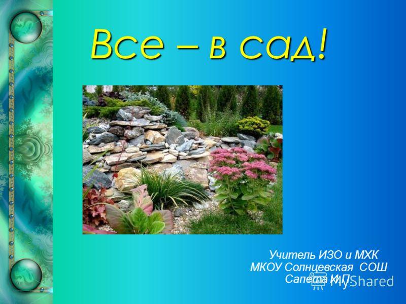 Все – в сад! Учитель ИЗО и МХК МКОУ Солнцевская СОШ Сапета И.П.