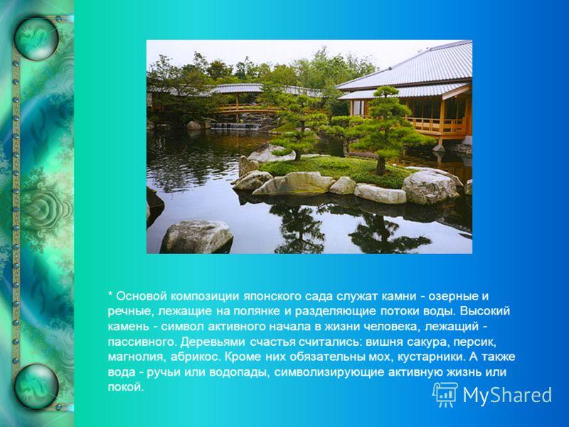 * Основой композиции японского сада служат камни - озерные и речные, лежащие на полянке и разделяющие потоки воды. Высокий камень - символ активного начала в жизни человека, лежащий - пассивного. Деревьями счастья считались: вишня сакура, персик, маг