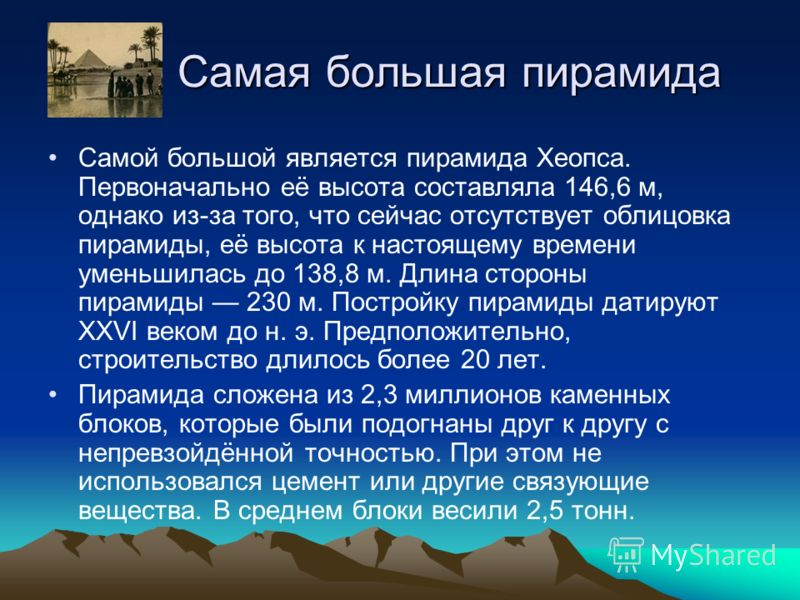 Самая большая пирамида Самая большая пирамида Самой большой является пирамида Хеопса. Первоначально её высота составляла 146,6 м, однако из-за того, что сейчас отсутствует облицовка пирамиды, её высота к настоящему времени уменьшилась до 138,8 м. Дли