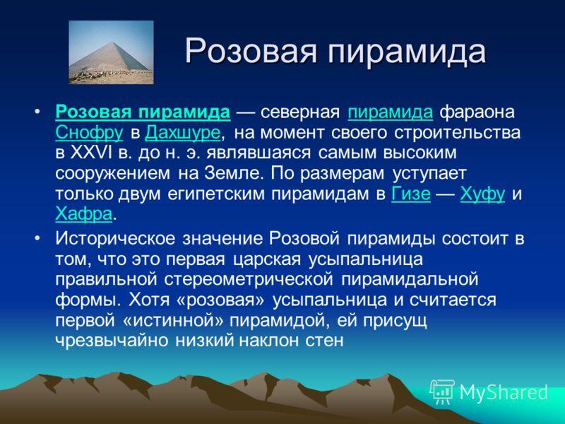 Розовая пирамида Розовая пирамида Розовая пирамида северная пирамида фараона Снофру в Дахшуре, на момент своего строительства в XXVI в. до н. э. являвшаяся самым высоким сооружением на Земле. По размерам уступает только двум египетским пирамидам в Ги