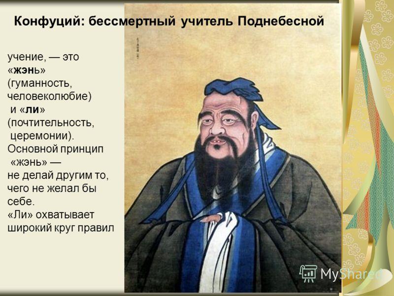 Конфуций: бессмертный учитель Поднебесной учение, это «жэнь» (гуманность, человеколюбие) и «ли» (почтительность, церемонии). Основной принцип «жэнь» не делай другим то, чего не желал бы себе. «Ли» охватывает широкий круг правил