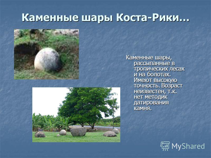 Каменные шары Коста-Рики… Каменные шары, рассыпанные в тропических лесах и на болотах. Имеют высокую точность. Возраст неизвестен, т.к. нет методик датирования камня.