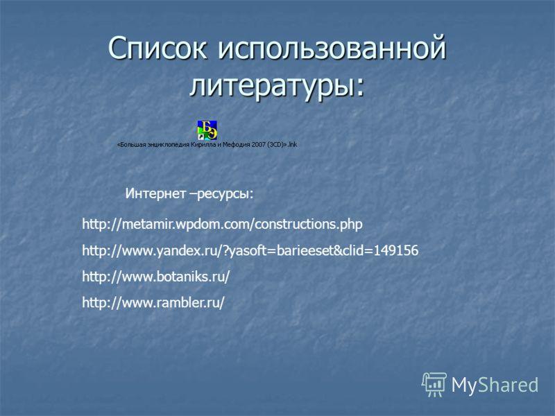 Список использованной литературы: Интернет –ресурсы: http://metamir.wpdom.com/constructions.php http://www.yandex.ru/?yasoft=barieeset&clid=149156 http://www.botaniks.ru/ http://www.rambler.ru/
