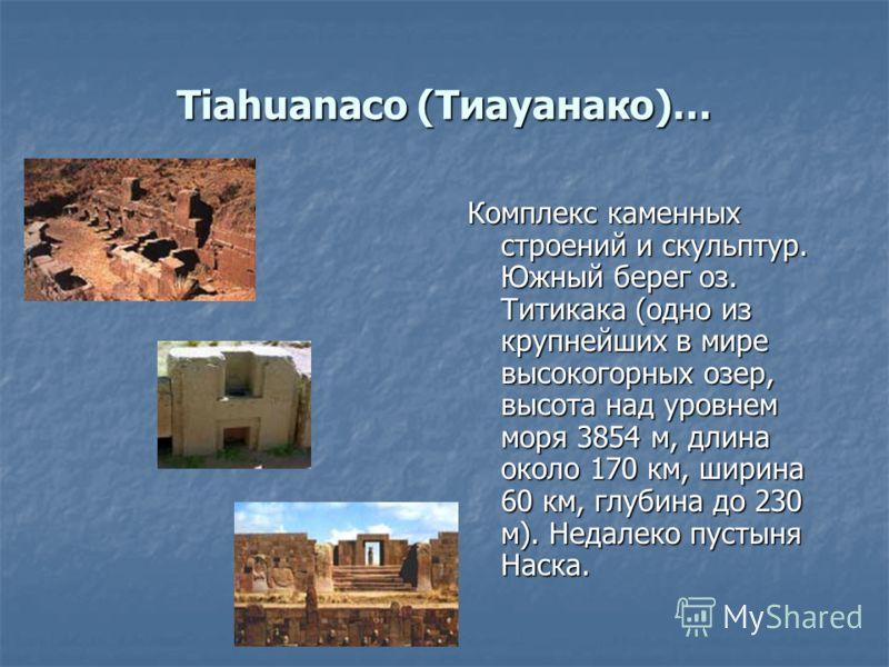 Tiahuanaco (Тиауанако)… Комплекс каменных строений и скульптур. Южный берег оз. Титикака (одно из крупнейших в мире высокогорных озер, высота над уровнем моря 3854 м, длина около 170 км, ширина 60 км, глубина до 230 м). Недалеко пустыня Наска.