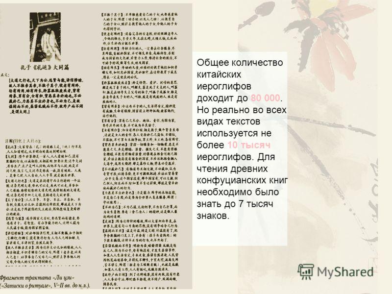 Общее количество китайских иероглифов доходит до 80 000. Но реально во всех видах текстов используется не более 10 тысяч иероглифов. Для чтения древних конфуцианских книг необходимо было знать до 7 тысяч знаков.