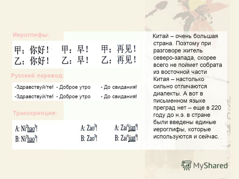 Китай – очень большая страна. Поэтому при разговоре житель северо-запада, скорее всего не поймет собрата из восточной части Китая – настолько сильно отличаются диалекты. А вот в письменном языке преград нет – еще в 220 году до н.э. в стране были введ