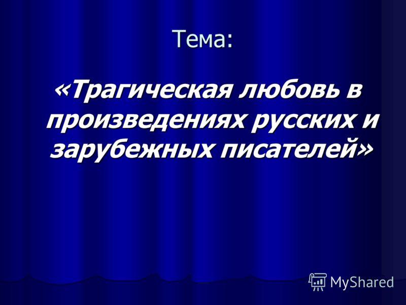 Тема: «Трагическая любовь в произведениях русских и зарубежных писателей» «Трагическая любовь в произведениях русских и зарубежных писателей»