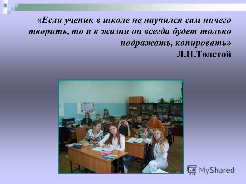 «Если ученик в школе не научился сам ничего творить, то и в жизни он всегда будет только подражать, копировать» Л.Н.Толстой