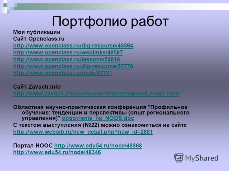 Портфолио работ Мои публикации Сайт Openclass.ru http://www.openclass.ru/dig-resource/48594 http://www.openclass.ru/weblinks/48597 http://www.openclass.ru/lessons/54816 http://www.openclass.ru/dig-resource/57770 http://www.openclass.ru/node/57771 Сай