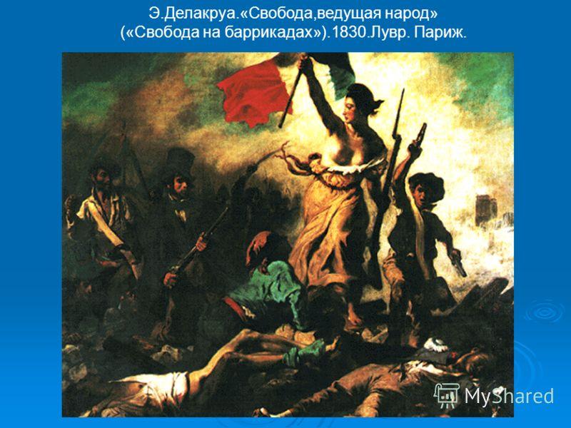 Э.Делакруа.«Свобода,ведущая народ» («Свобода на баррикадах»).1830.Лувр. Париж.