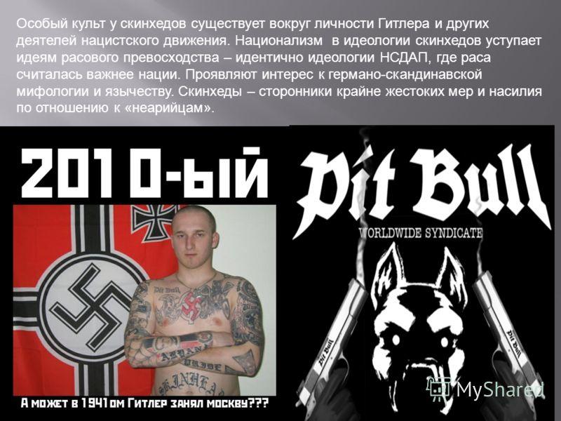 Особый культ у скинхедов существует вокруг личности Гитлера и других деятелей нацистского движения. Национализм в идеологии скинхедов уступает идеям расового превосходства – идентично идеологии НСДАП, где раса считалась важнее нации. Проявляют интере