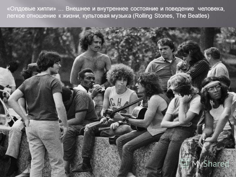 «Олдовые хиппи» … Внешнее и внутреннее состояние и поведение человека, легкое отношение к жизни, культовая музыка (Rolling Stones, The Beatles)
