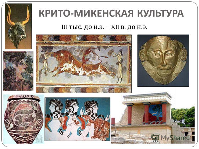 КРИТО - МИКЕНСКАЯ КУЛЬТУРА III тыс. до н. э. – XII в. до н. э.