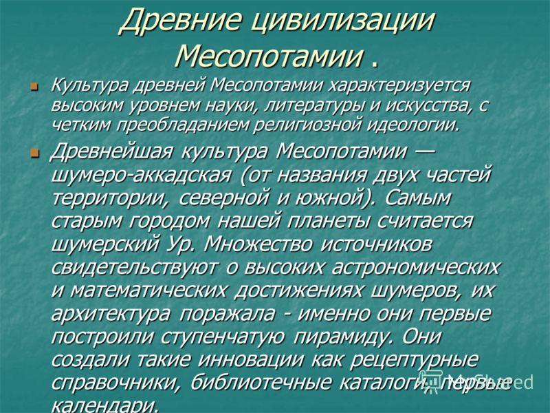 Древние цивилизации Месопотамии. Культура древней Месопотамии характеризуется высоким уровнем науки, литературы и искусства, с четким преобладанием религиозной идеологии. Культура древней Месопотамии характеризуется высоким уровнем науки, литературы