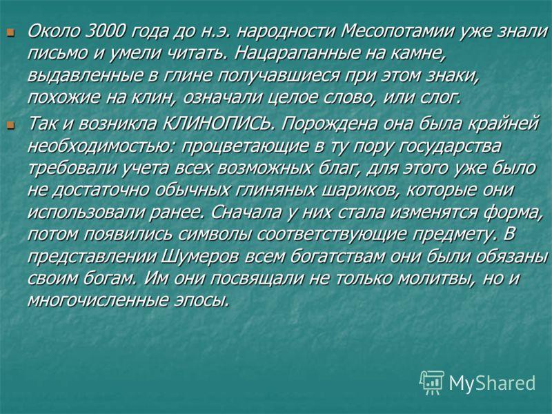 Около 3000 года до н.э. народности Месопотамии уже знали письмо и умели читать. Нацарапанные на камне, выдавленные в глине получавшиеся при этом знаки, похожие на клин, означали целое слово, или слог. Около 3000 года до н.э. народности Месопотамии уж