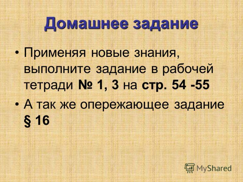 Домашнее задание Применяя новые знания, выполните задание в рабочей тетради 1, 3 на стр. 54 -55 А так же опережающее задание § 16