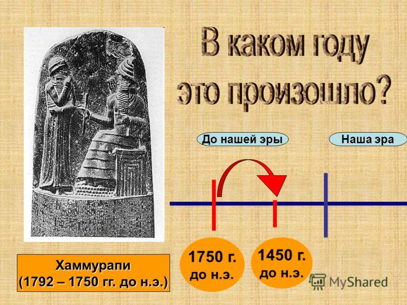 Хаммурапи (1792 – 1750 гг. до н.э.) До нашей эрыНаша эра 1750 г. до н.э. 1450 г. до н.э.