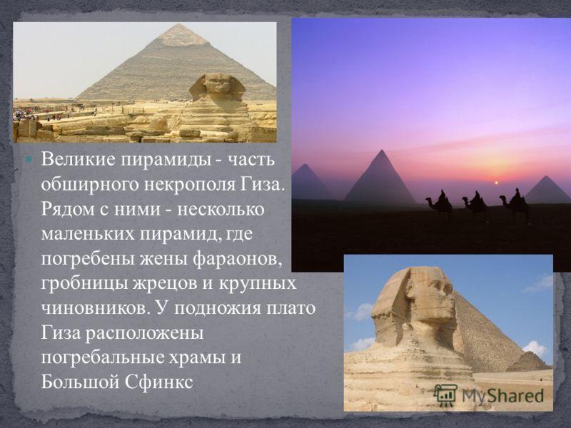 Великие пирамиды - часть обширного некрополя Гиза. Рядом с ними - несколько маленьких пирамид, где погребены жены фараонов, гробницы жрецов и крупных чиновников. У подножия плато Гиза расположены погребальные храмы и Большой Сфинкс