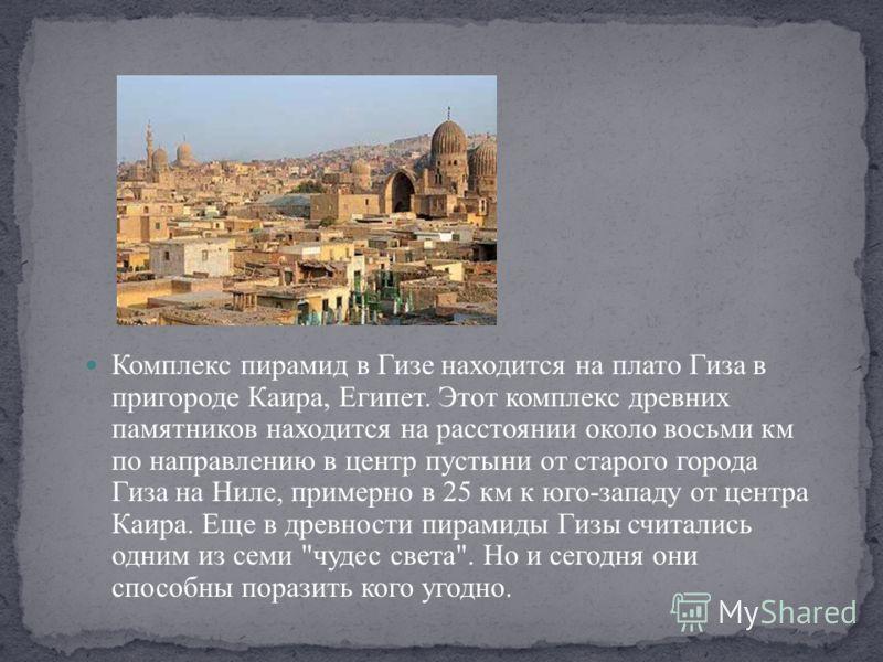 Комплекс пирамид в Гизе находится на плато Гиза в пригороде Каира, Египет. Этот комплекс древних памятников находится на расстоянии около восьми км по направлению в центр пустыни от старого города Гиза на Ниле, примерно в 25 км к юго-западу от центра