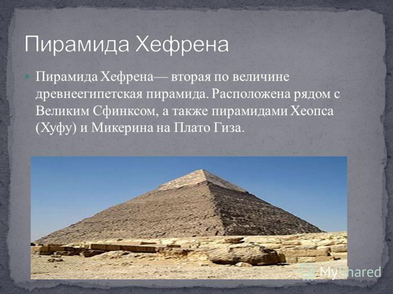 Пирамида Хефрена вторая по величине древнеегипетская пирамида. Расположена рядом с Великим Сфинксом, а также пирамидами Хеопса (Хуфу) и Микерина на Плато Гиза.