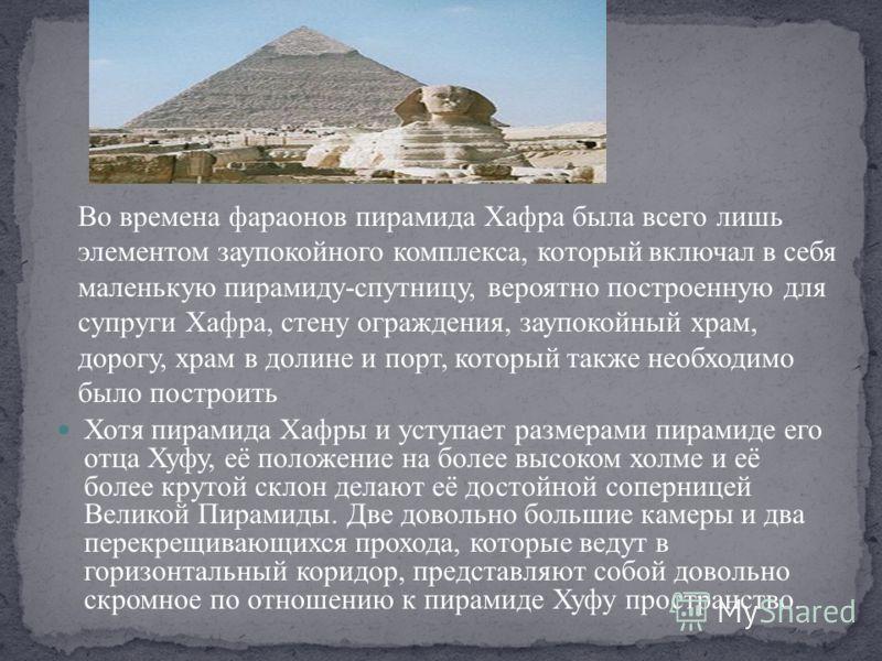 Хотя пирамида Хафры и уступает размерами пирамиде его отца Хуфу, её положение на более высоком холме и её более крутой склон делают её достойной соперницей Великой Пирамиды. Две довольно большие камеры и два перекрещивающихся прохода, которые ведут в