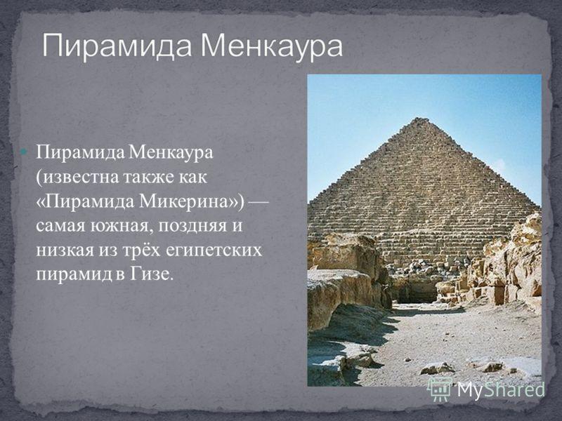Пирамида Менкаура (известна также как «Пирамида Микерина») самая южная, поздняя и низкая из трёх египетских пирамид в Гизе.