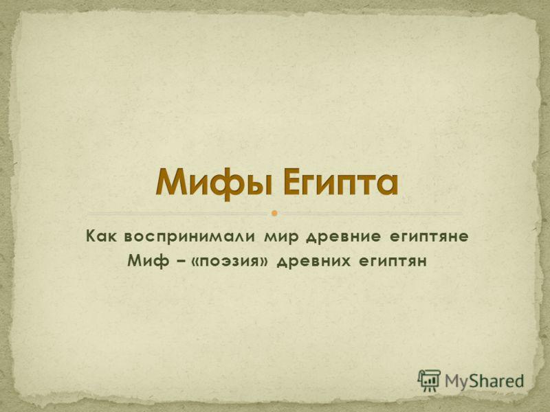 Как воспринимали мир древние египтяне Миф – «поэзия» древних египтян