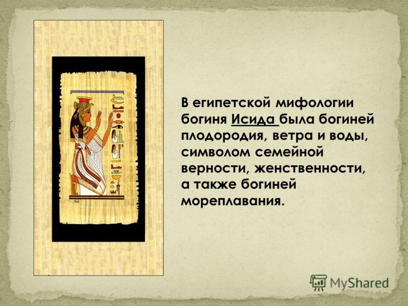 В египетской мифологии богиня Исида была богиней плодородия, ветра и воды, символом семейной верности, женственности, а также богиней мореплавания.