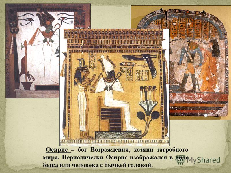 Осирис – бог Возрождения, хозяин загробного мира. Периодически Осирис изображался в виде быка или человека с бычьей головой.