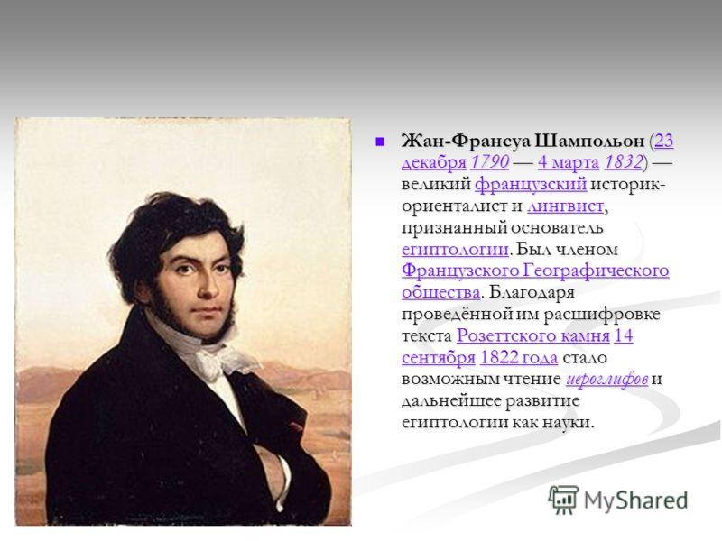 Жан-Франсуа Шампольон (23 декабря 1790 4 марта 1832) великий французский историк- ориенталист и лингвист, признанный основатель египтологии. Был членом Французского Географического общества. Благодаря проведённой им расшифровке текста Розеттского кам